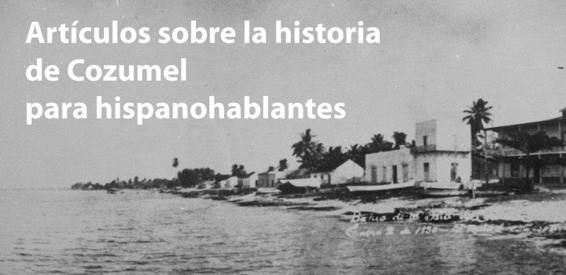 Artículos sobre la historia verdadera de Cozumel en español.